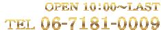 OPEN 10:00~LAST TEL 06-7181-0009